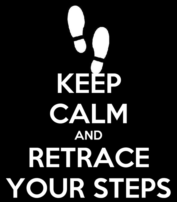 KEEP CALM AND RETRACE YOUR STEPS
