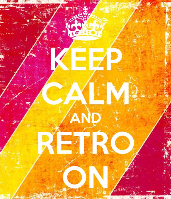 KEEP CALM AND RETRO ON