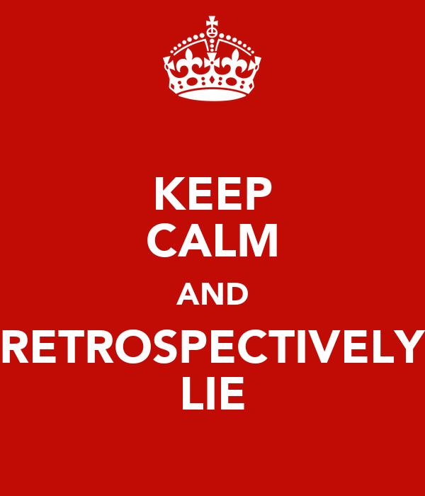 KEEP CALM AND RETROSPECTIVELY LIE