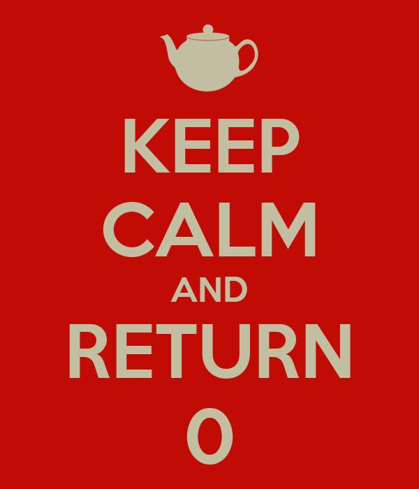 KEEP CALM AND RETURN 0