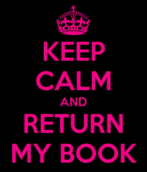 KEEP CALM AND RETURN MY BOOK