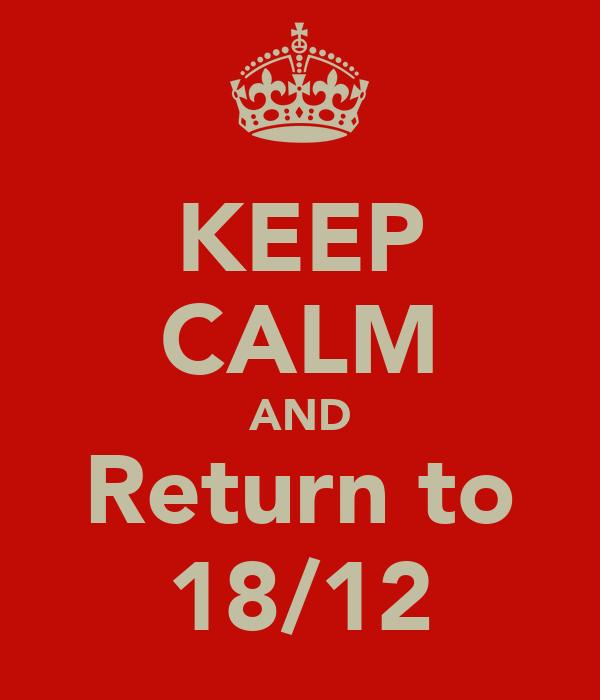 KEEP CALM AND Return to 18/12