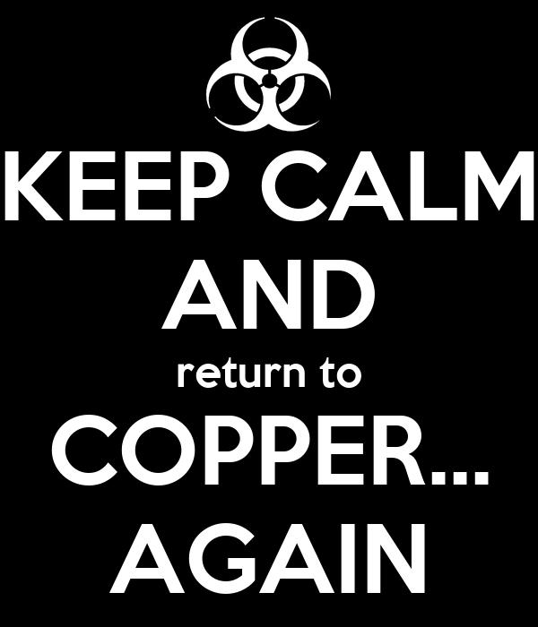KEEP CALM AND return to COPPER... AGAIN