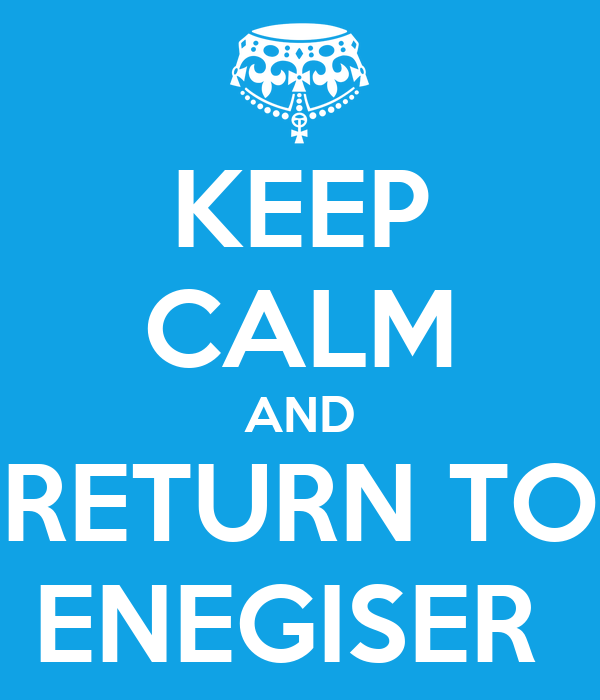 KEEP CALM AND RETURN TO ENEGISER