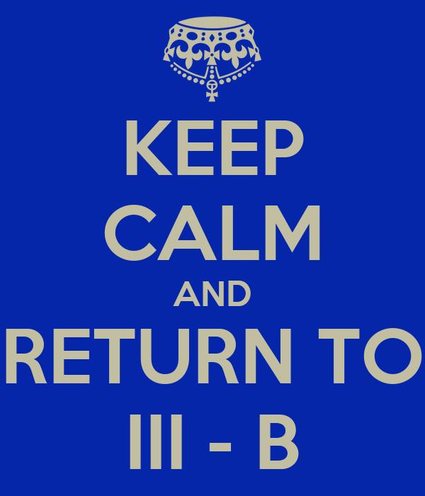 KEEP CALM AND RETURN TO III - B