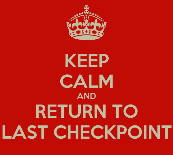 KEEP CALM AND RETURN TO LAST CHECKPOINT