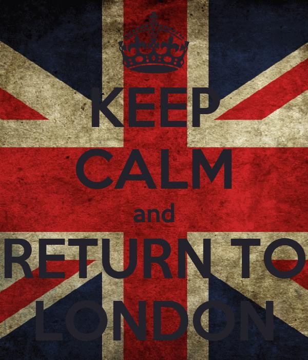 KEEP CALM and RETURN TO LONDON