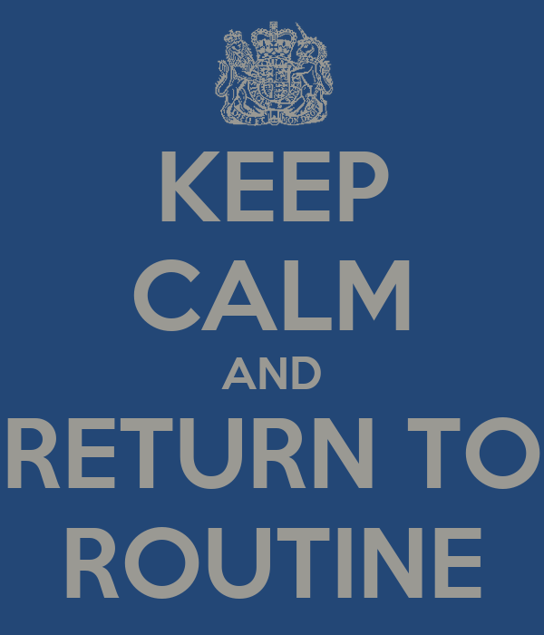 KEEP CALM AND RETURN TO ROUTINE