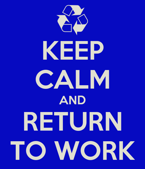 KEEP CALM AND RETURN TO WORK