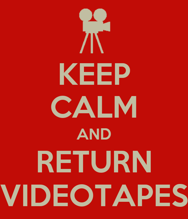 KEEP CALM AND RETURN VIDEOTAPES