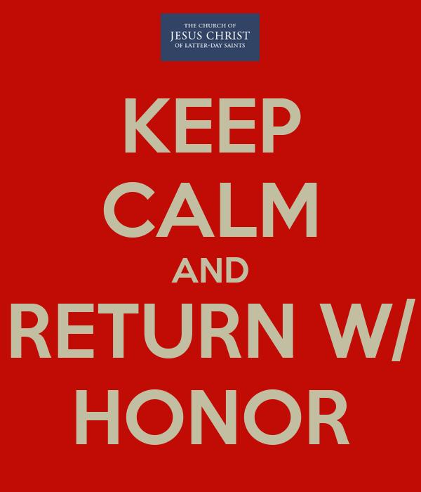 KEEP CALM AND RETURN W/ HONOR