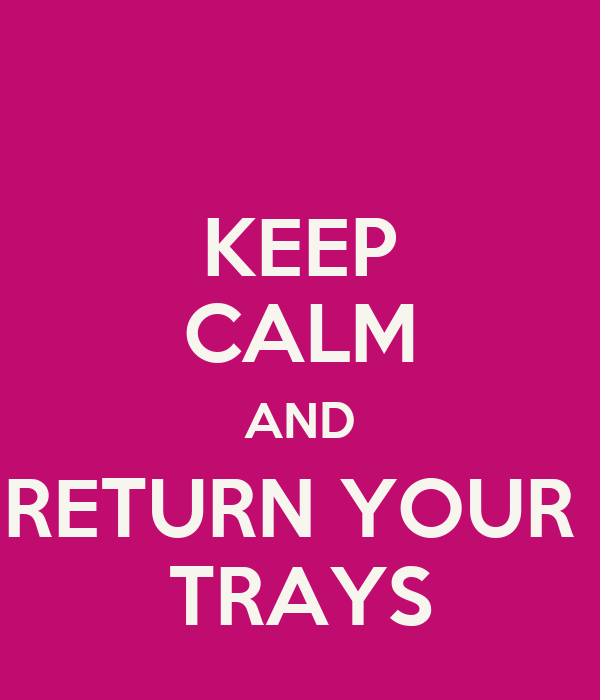 KEEP CALM AND RETURN YOUR  TRAYS
