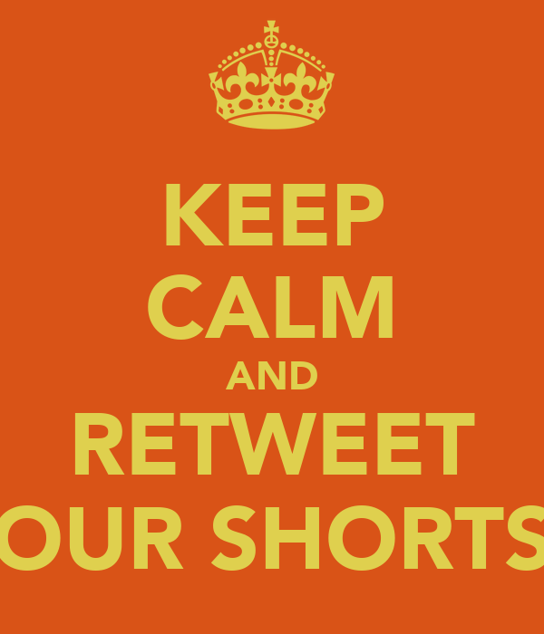 KEEP CALM AND RETWEET OUR SHORTS