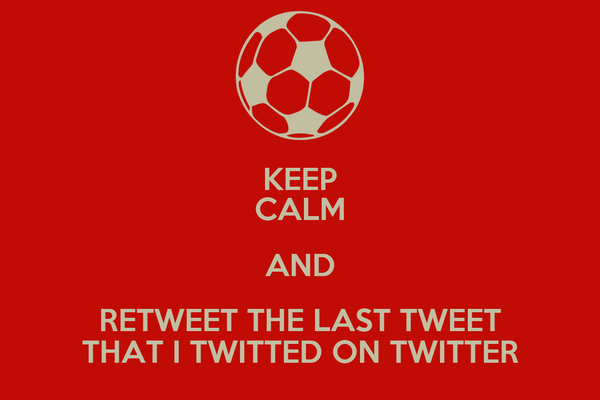 KEEP CALM AND RETWEET THE LAST TWEET THAT I TWITTED ON TWITTER