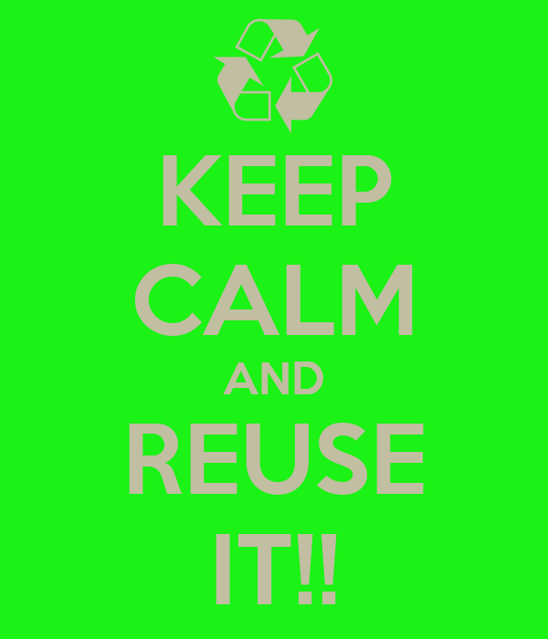 KEEP CALM AND REUSE IT!!