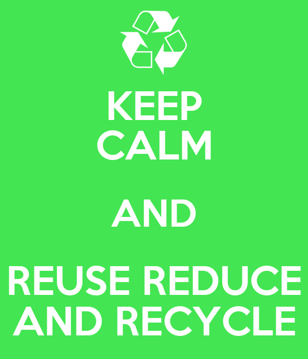 KEEP CALM AND REUSE REDUCE AND RECYCLE