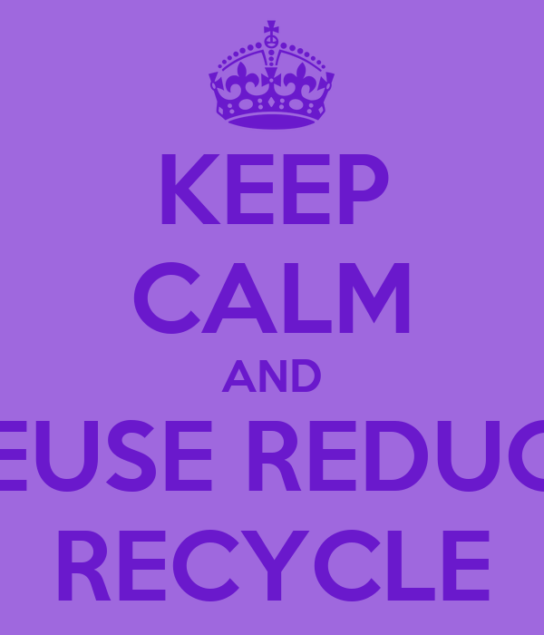 KEEP CALM AND REUSE REDUCE RECYCLE