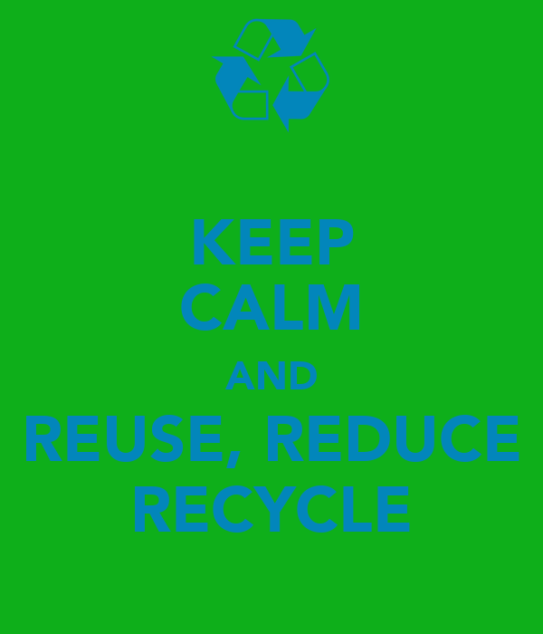KEEP CALM AND REUSE, REDUCE RECYCLE