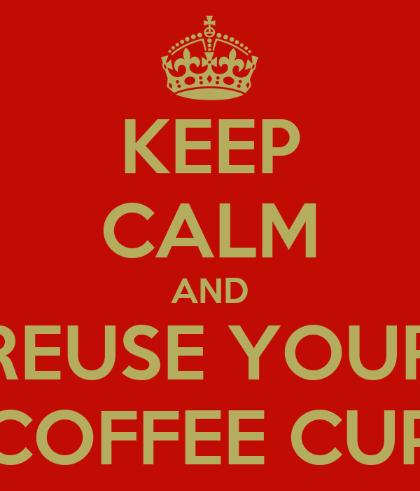 KEEP CALM AND REUSE YOUR COFFEE CUP