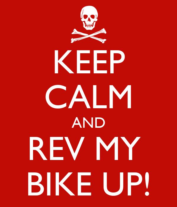 KEEP CALM AND REV MY  BIKE UP!