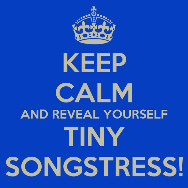 KEEP CALM AND REVEAL YOURSELF TINY SONGSTRESS!