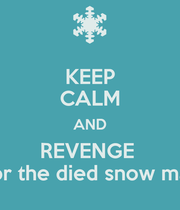 KEEP CALM AND REVENGE  For the died snow man
