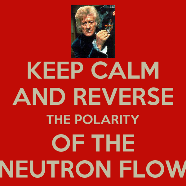 KEEP CALM AND REVERSE THE POLARITY OF THE NEUTRON FLOW