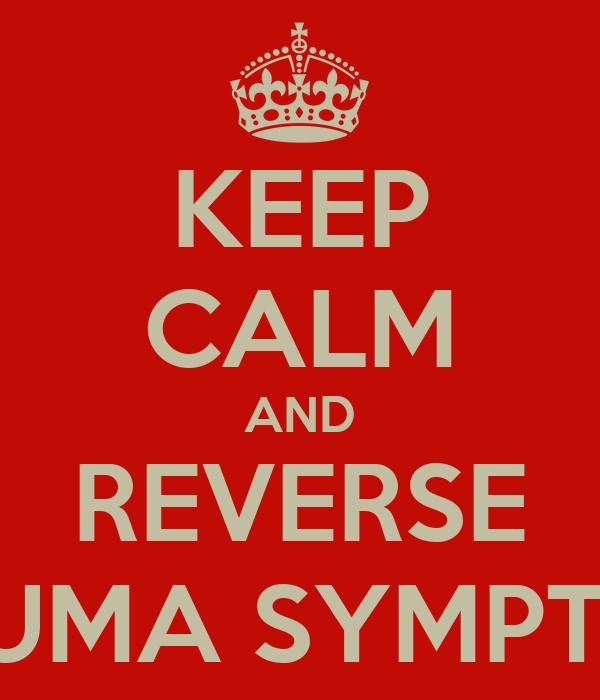 KEEP CALM AND REVERSE TRAUMA SYMPTOMS