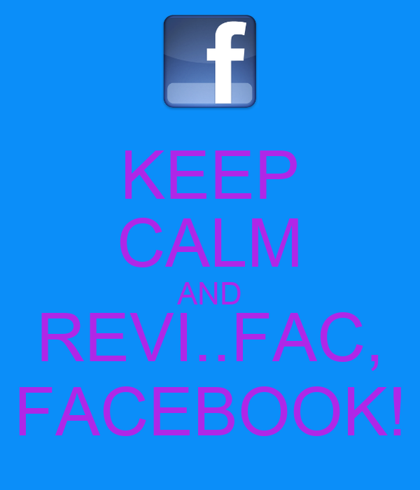 KEEP CALM AND REVI..FAC, FACEBOOK!