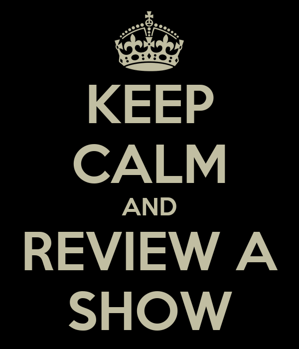 KEEP CALM AND REVIEW A SHOW