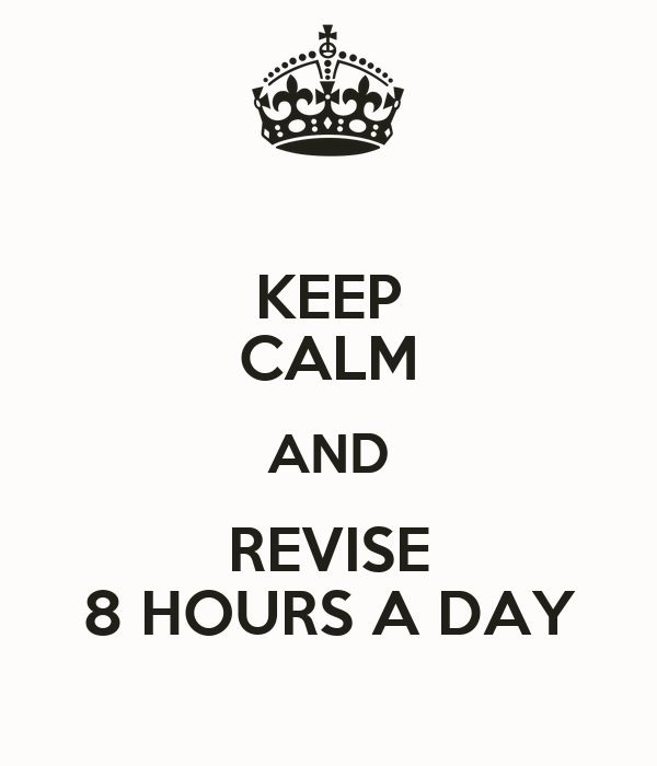 KEEP CALM AND REVISE 8 HOURS A DAY