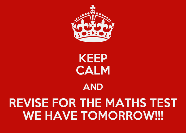 KEEP CALM AND REVISE FOR THE MATHS TEST WE HAVE TOMORROW!!!