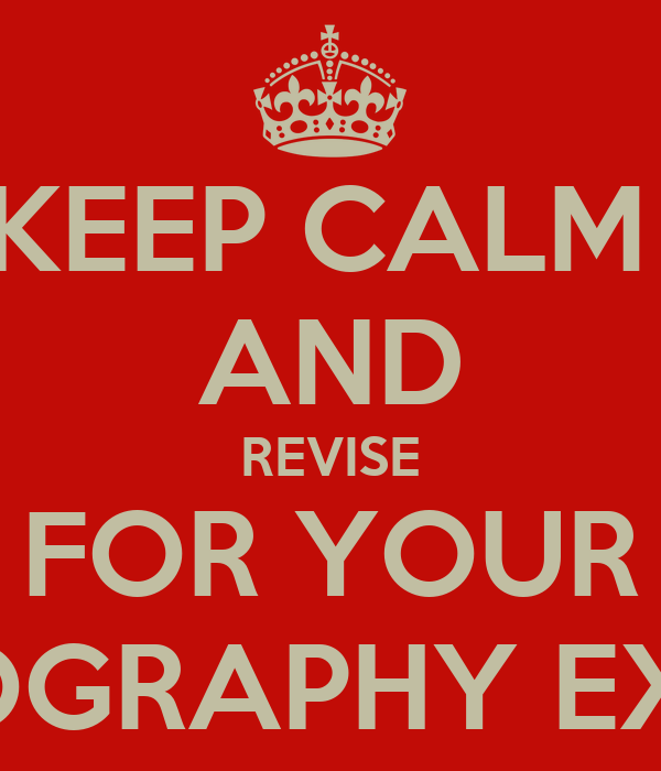 KEEP CALM  AND REVISE FOR YOUR GEOGRAPHY EXAM