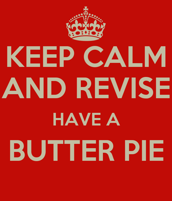KEEP CALM AND REVISE HAVE A BUTTER PIE