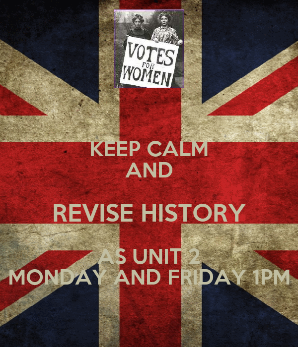 KEEP CALM AND REVISE HISTORY AS UNIT 2 MONDAY AND FRIDAY 1PM