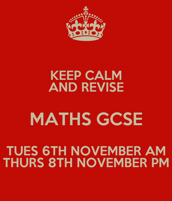 KEEP CALM AND REVISE MATHS GCSE TUES 6TH NOVEMBER AM THURS 8TH NOVEMBER PM