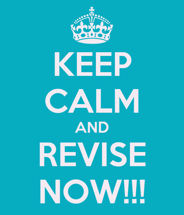 KEEP CALM AND REVISE NOW!!!