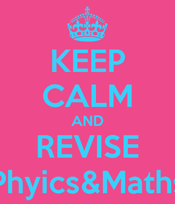 KEEP CALM AND REVISE Phyics&Maths