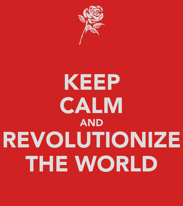 KEEP CALM AND REVOLUTIONIZE THE WORLD