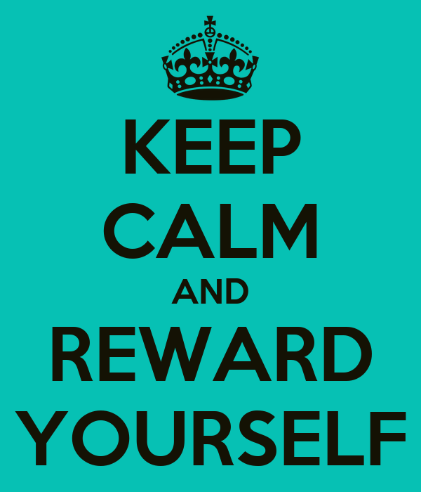 KEEP CALM AND REWARD YOURSELF