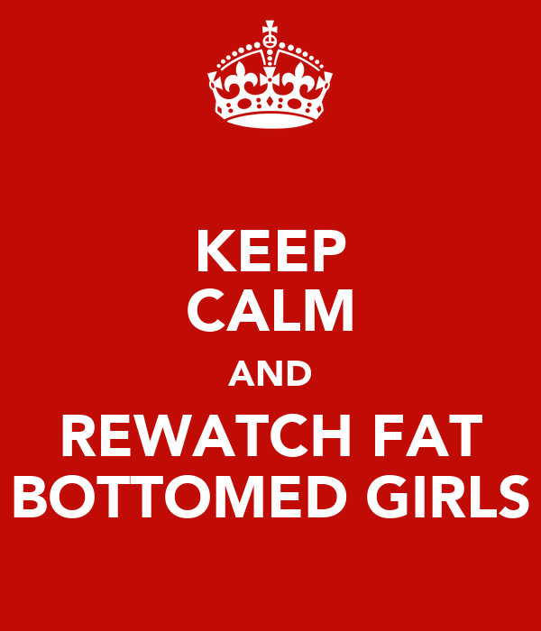 KEEP CALM AND REWATCH FAT BOTTOMED GIRLS