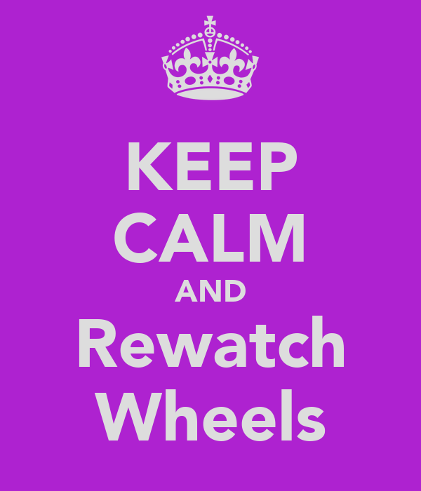 KEEP CALM AND Rewatch Wheels