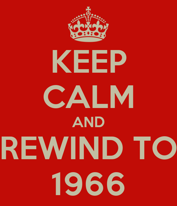 KEEP CALM AND REWIND TO 1966