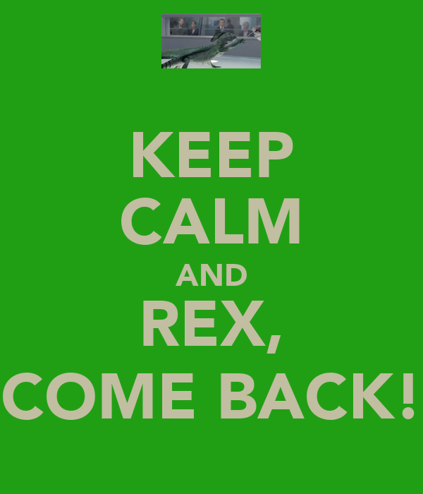KEEP CALM AND REX, COME BACK!