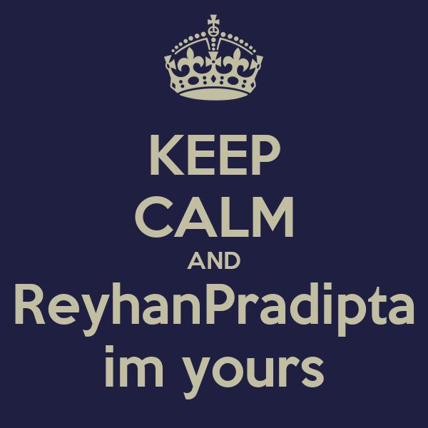 KEEP CALM AND ReyhanPradipta im yours
