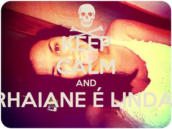 KEEP CALM AND RHAIANE É LINDA!