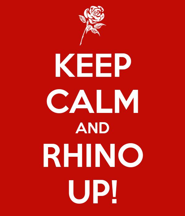 KEEP CALM AND RHINO UP!
