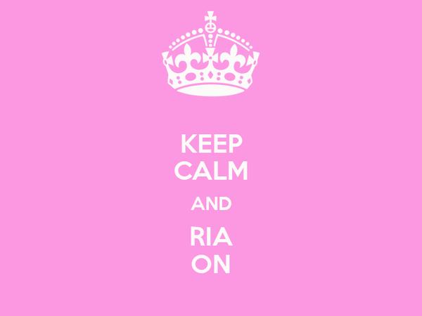 KEEP CALM AND RIA ON