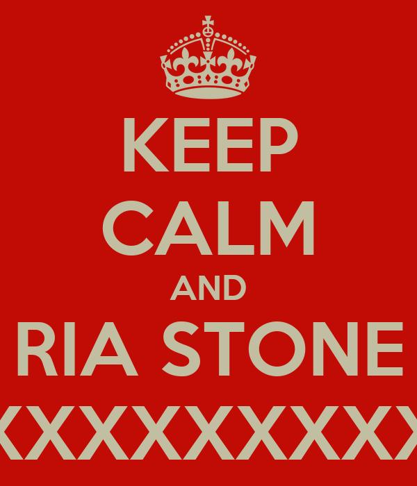 KEEP CALM AND RIA STONE XXXXXXXXXXXXXXXXXXXXXXXXXXXXX