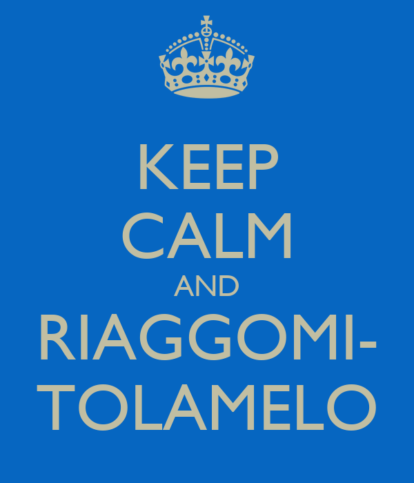 KEEP CALM AND RIAGGOMI- TOLAMELO